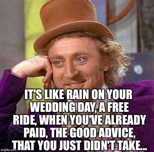 Creepy Condescending Wonka Meme | IT'S LIKE RAIN ON YOUR WEDDING DAY, A FREE RIDE, WHEN YOU'VE ALREADY PAID, THE GOOD ADVICE, THAT YOU JUST DIDN'T TAKE... | image tagged in memes,creepy condescending wonka | made w/ Imgflip meme maker