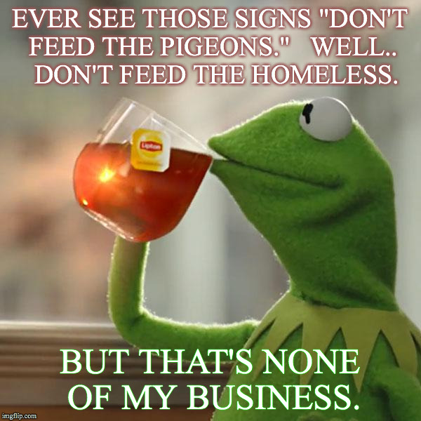 "But Thats None Of My Business Meme | EVER SEE THOSE SIGNS ""DON'T FEED THE PIGEONS.""   WELL..  DON'T FEED THE HOMELESS. BUT THAT'S NONE OF MY BUSINESS. 