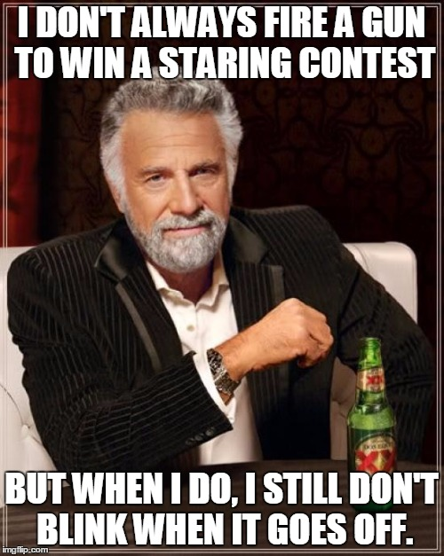 The Most Interesting Man In The World Meme | I DON'T ALWAYS FIRE A GUN TO WIN A STARING CONTEST BUT WHEN I DO, I STILL DON'T BLINK WHEN IT GOES OFF. | image tagged in memes,the most interesting man in the world | made w/ Imgflip meme maker