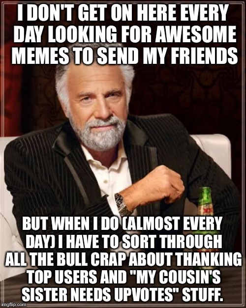 The Most Interesting Man In The World Meme | I DON'T GET ON HERE EVERY DAY LOOKING FOR AWESOME MEMES TO SEND MY FRIENDS BUT WHEN I DO (ALMOST EVERY DAY) I HAVE TO SORT THROUGH ALL THE B | image tagged in memes,the most interesting man in the world | made w/ Imgflip meme maker