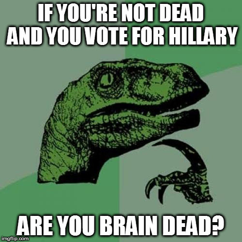 Philosoraptor Meme | IF YOU'RE NOT DEAD AND YOU VOTE FOR HILLARY ARE YOU BRAIN DEAD? | image tagged in memes,philosoraptor | made w/ Imgflip meme maker
