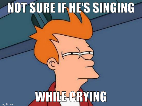 Futurama Fry Meme | NOT SURE IF HE'S SINGING WHILE CRYING | image tagged in memes,futurama fry | made w/ Imgflip meme maker