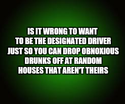 IS IT WRONG TO WANT TO BE THE DESIGNATED DRIVER JUST SO YOU CAN DROP OBNOXIOUS DRUNKS OFF AT RANDOM HOUSES THAT AREN'T THEIRS | image tagged in designated driver,obnoxious drunk,drunk | made w/ Imgflip meme maker