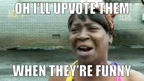 Aint Nobody Got Time For That Meme | OH I'LL UPVOTE THEM WHEN THEY'RE FUNNY | image tagged in memes,aint nobody got time for that | made w/ Imgflip meme maker