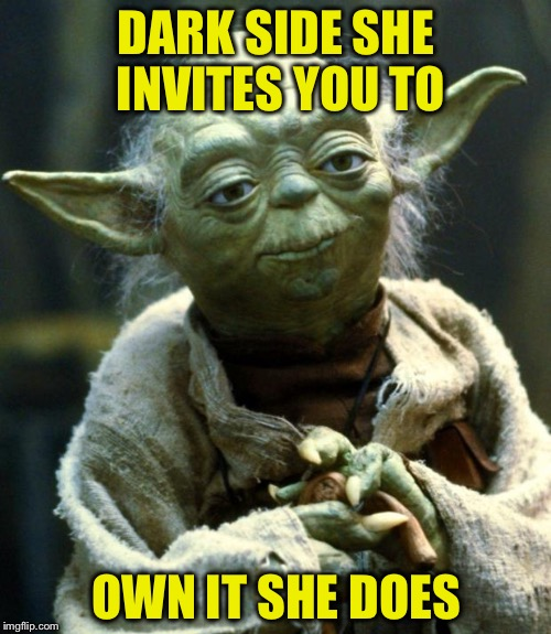 Star Wars Yoda Meme | DARK SIDE SHE INVITES YOU TO OWN IT SHE DOES | image tagged in memes,star wars yoda | made w/ Imgflip meme maker