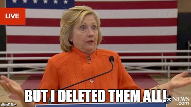 hillary shrug | BUT I DELETED THEM ALL! | image tagged in hillary shrug | made w/ Imgflip meme maker