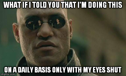 Matrix Morpheus Meme | WHAT IF I TOLD YOU THAT I'M DOING THIS ON A DAILY BASIS ONLY WITH MY EYES SHUT | image tagged in memes,matrix morpheus | made w/ Imgflip meme maker