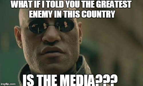 Matrix Morpheus Meme | WHAT IF I TOLD YOU THE GREATEST ENEMY IN THIS COUNTRY IS THE MEDIA??? | image tagged in memes,matrix morpheus | made w/ Imgflip meme maker