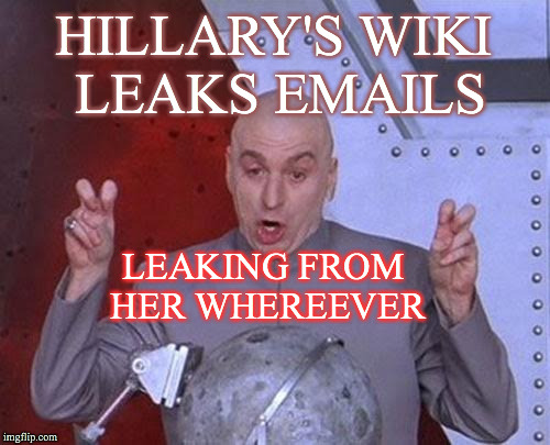 Dr Evil Laser Meme | HILLARY'S WIKI LEAKS EMAILS LEAKING FROM HER WHEREEVER | image tagged in memes,dr evil laser | made w/ Imgflip meme maker