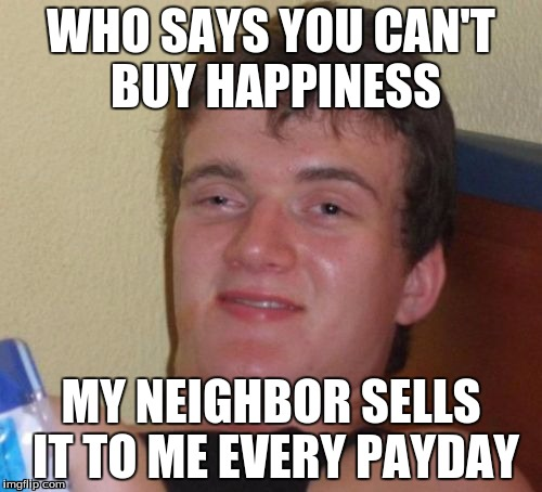 10 Guy Meme | WHO SAYS YOU CAN'T BUY HAPPINESS MY NEIGHBOR SELLS IT TO ME EVERY PAYDAY | image tagged in memes,10 guy | made w/ Imgflip meme maker