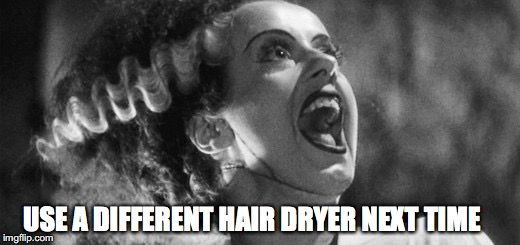 USE A DIFFERENT HAIR DRYER NEXT TIME | made w/ Imgflip meme maker