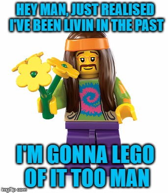 HEY MAN, JUST REALISED I'VE BEEN LIVIN IN THE PAST I'M GONNA LEGO OF IT TOO MAN | made w/ Imgflip meme maker