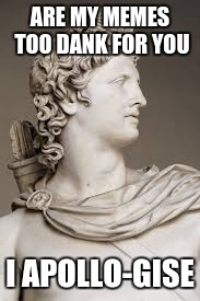 ARE MY MEMES TOO DANK FOR YOU; I APOLLO-GISE | image tagged in memes,roman,apollo | made w/ Imgflip meme maker