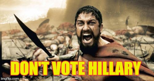 Sparta Leonidas Meme | DON'T VOTE HILLARY | image tagged in memes,sparta leonidas | made w/ Imgflip meme maker