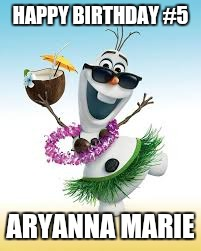 Olaf Happy Birthday | HAPPY BIRTHDAY #5 ARYANNA MARIE | image tagged in olaf happy birthday | made w/ Imgflip meme maker