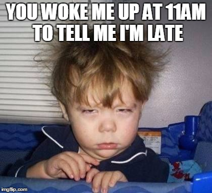 Bed Head Fred | YOU WOKE ME UP AT 11AM TO TELL ME I'M LATE | image tagged in bed head fred | made w/ Imgflip meme maker