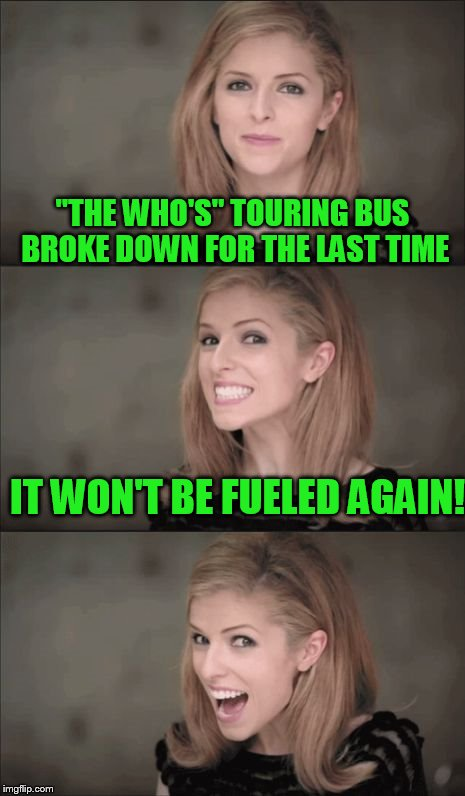 "Bad Pun Anna Kendrick Meme | ""THE WHO'S"" TOURING BUS BROKE DOWN FOR THE LAST TIME IT WON'T BE FUELED AGAIN! 