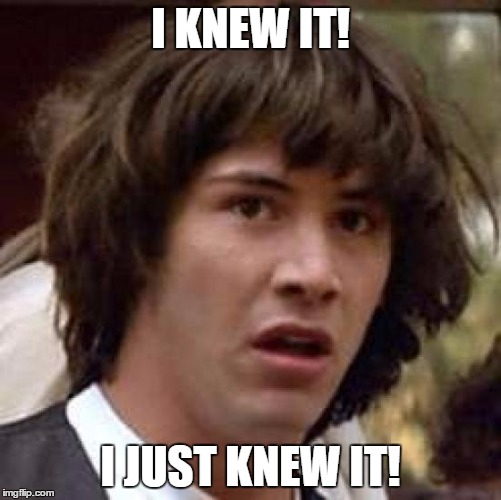 Conspiracy Keanu Meme | I KNEW IT! I JUST KNEW IT! | image tagged in memes,conspiracy keanu | made w/ Imgflip meme maker