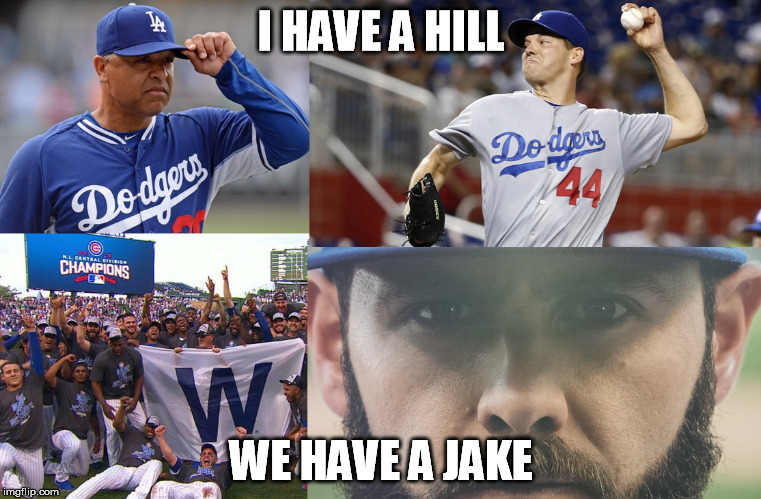I HAVE A HILL; WE HAVE A JAKE | image tagged in jake arrieta,chicago cubs,rich hill,los angeles dodgers,mlb,nlcs | made w/ Imgflip meme maker