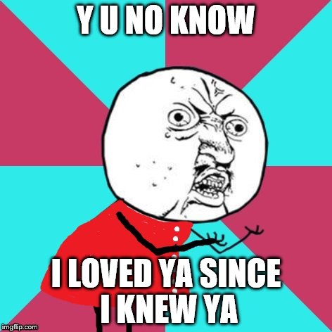 Y U NO KNOW I LOVED YA SINCE I KNEW YA | made w/ Imgflip meme maker