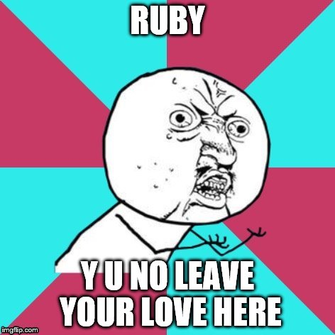 RUBY Y U NO LEAVE YOUR LOVE HERE | made w/ Imgflip meme maker