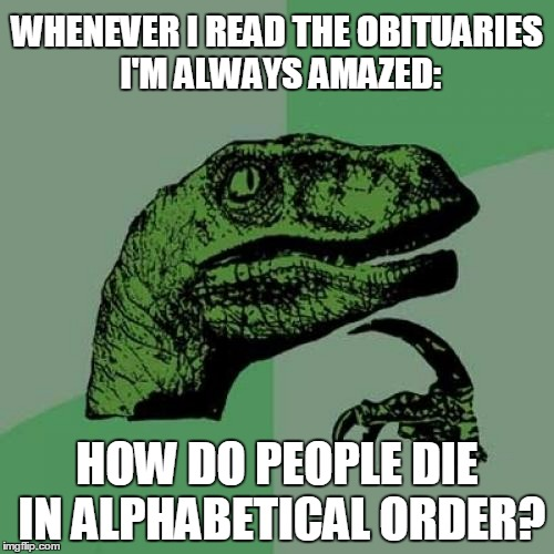 maybe I should change my name to xyzxyz | WHENEVER I READ THE OBITUARIES I'M ALWAYS AMAZED: HOW DO PEOPLE DIE IN ALPHABETICAL ORDER? | image tagged in memes,philosoraptor | made w/ Imgflip meme maker