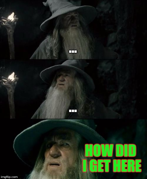 Confused Gandalf Meme |  ... ... HOW DID I GET HERE | image tagged in memes,confused gandalf | made w/ Imgflip meme maker