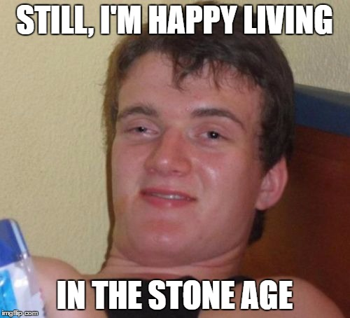 10 Guy Meme | STILL, I'M HAPPY LIVING IN THE STONE AGE | image tagged in memes,10 guy | made w/ Imgflip meme maker