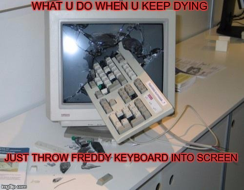 FNAF rage | WHAT U DO WHEN U KEEP DYING JUST THROW FREDDY KEYBOARD INTO SCREEN | image tagged in fnaf rage | made w/ Imgflip meme maker