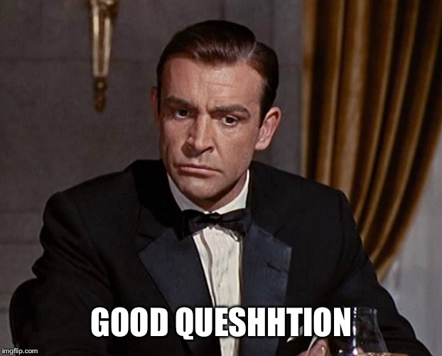 Sean Connery  | GOOD QUESHHTION | image tagged in sean connery | made w/ Imgflip meme maker