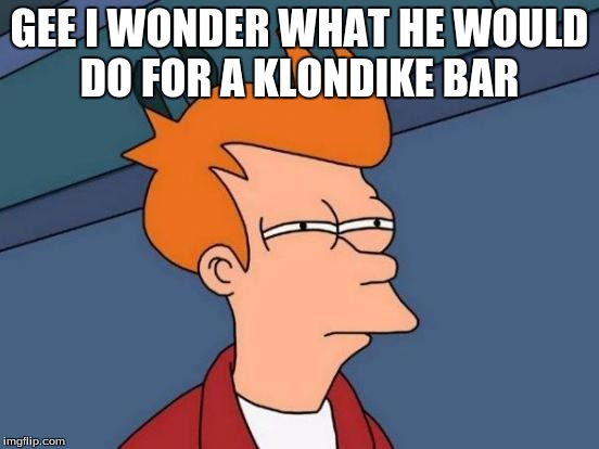 Futurama Fry Meme | GEE I WONDER WHAT HE WOULD DO FOR A KLONDIKE BAR | image tagged in memes,futurama fry | made w/ Imgflip meme maker