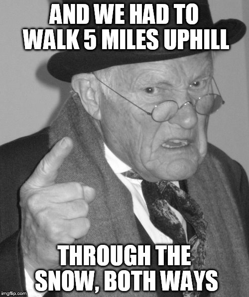 Back in my day | AND WE HAD TO WALK 5 MILES UPHILL THROUGH THE SNOW, BOTH WAYS | image tagged in back in my day | made w/ Imgflip meme maker