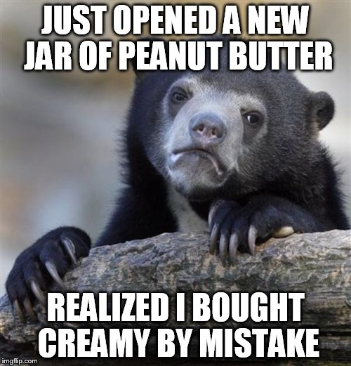 sad bear |  JUST OPENED A NEW JAR OF PEANUT BUTTER; REALIZED I BOUGHT CREAMY BY MISTAKE | image tagged in sad bear | made w/ Imgflip meme maker