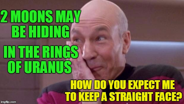 *Giggle  Giggle | 2 MOONS MAY BE HIDING IN THE RINGS OF URANUS HOW DO YOU EXPECT ME TO KEEP A STRAIGHT FACE? | image tagged in picard oops | made w/ Imgflip meme maker
