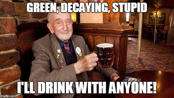 GREEN, DECAYING, STUPID I'LL DRINK WITH ANYONE! | made w/ Imgflip meme maker