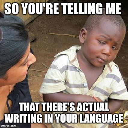 Third World Skeptical Kid Meme | SO YOU'RE TELLING ME THAT THERE'S ACTUAL WRITING IN YOUR LANGUAGE | image tagged in memes,third world skeptical kid | made w/ Imgflip meme maker