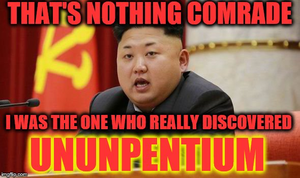 Kim Jong Un | THAT'S NOTHING COMRADE I WAS THE ONE WHO REALLY DISCOVERED UNUNPENTIUM | image tagged in kim jong un | made w/ Imgflip meme maker
