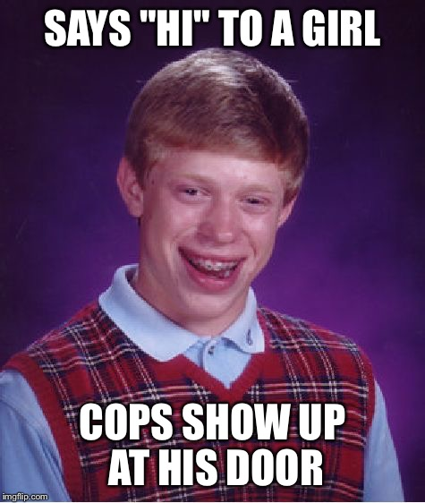 "Bad Luck Brian Meme | SAYS ""HI"" TO A GIRL COPS SHOW UP AT HIS DOOR 