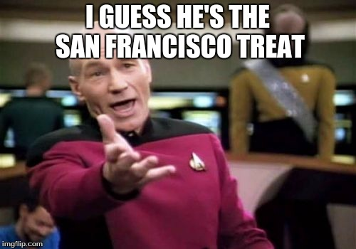 Picard Wtf Meme | I GUESS HE'S THE SAN FRANCISCO TREAT | image tagged in memes,picard wtf | made w/ Imgflip meme maker
