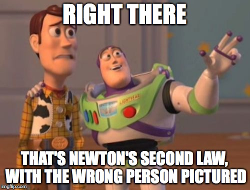 X, X Everywhere Meme | RIGHT THERE THAT'S NEWTON'S SECOND LAW, WITH THE WRONG PERSON PICTURED | image tagged in memes,x,x everywhere,x x everywhere | made w/ Imgflip meme maker