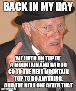 Back In My Day Meme | BACK IN MY DAY WE LIVED ON TOP OF A MOUNTAIN AND HAD TO GO TO THE NEXT MOUNTAIN TOP TO DO ANYTHING, AND THE NEXT ONE AFTER THAT | image tagged in memes,back in my day | made w/ Imgflip meme maker