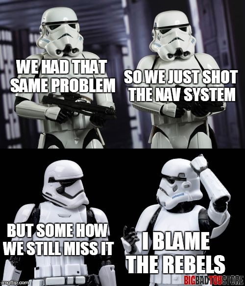 two every day stormtroopers  | WE HAD THAT SAME PROBLEM SO WE JUST SHOT THE NAV SYSTEM BUT SOME HOW WE STILL MISS IT I BLAME THE REBELS | image tagged in two every day stormtroopers | made w/ Imgflip meme maker