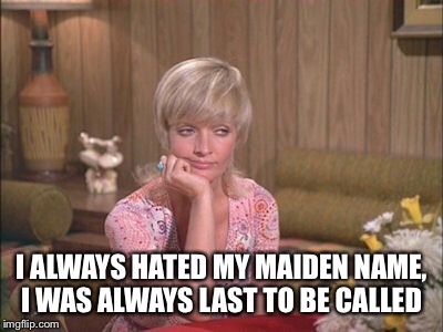 I ALWAYS HATED MY MAIDEN NAME, I WAS ALWAYS LAST TO BE CALLED | made w/ Imgflip meme maker