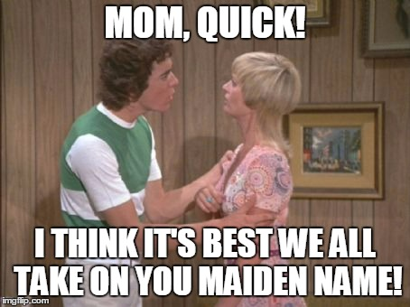 MOM, QUICK! I THINK IT'S BEST WE ALL TAKE ON YOU MAIDEN NAME! | made w/ Imgflip meme maker