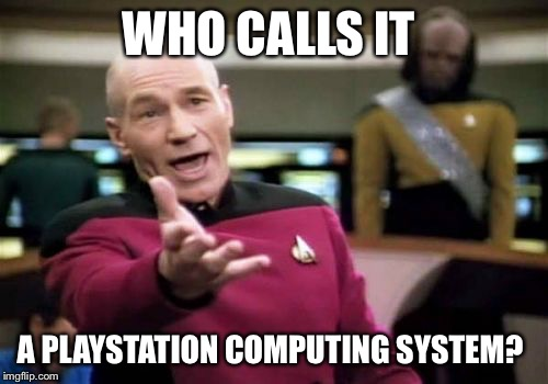 Picard Wtf Meme | WHO CALLS IT A PLAYSTATION COMPUTING SYSTEM? | image tagged in memes,picard wtf | made w/ Imgflip meme maker