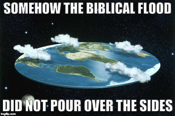 Noah's Ark Should Have Fallen Off the Edge | SOMEHOW THE BIBLICAL FLOOD DID NOT POUR OVER THE SIDES | image tagged in flat earth,flood,ark,noah | made w/ Imgflip meme maker