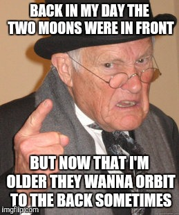 Back In My Day Meme | BACK IN MY DAY THE TWO MOONS WERE IN FRONT BUT NOW THAT I'M OLDER THEY WANNA ORBIT TO THE BACK SOMETIMES | image tagged in memes,back in my day | made w/ Imgflip meme maker