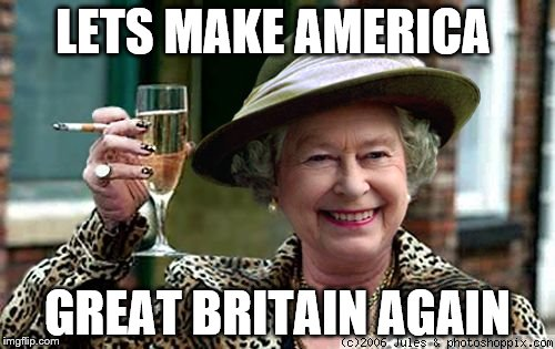 come on now chaps, you know it ballywell makes sense |  LETS MAKE AMERICA; GREAT BRITAIN AGAIN | image tagged in queen elizabeth,election 2016,trump,make america great again | made w/ Imgflip meme maker