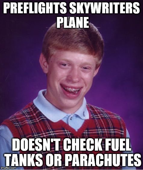 Bad Luck Brian Meme | PREFLIGHTS SKYWRITERS PLANE DOESN'T CHECK FUEL TANKS OR PARACHUTES | image tagged in memes,bad luck brian | made w/ Imgflip meme maker