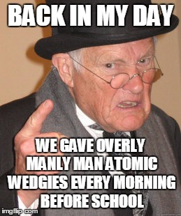 Back In My Day Meme | BACK IN MY DAY WE GAVE OVERLY MANLY MAN ATOMIC WEDGIES EVERY MORNING BEFORE SCHOOL | image tagged in memes,back in my day | made w/ Imgflip meme maker